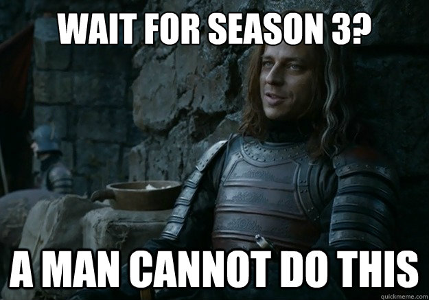 Wait for season 3? a man cannot do this - Wait for season 3? a man cannot do this  Jaqen Hghar