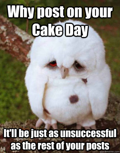 Why post on your Cake Day It'll be just as unsuccessful as the rest of your posts