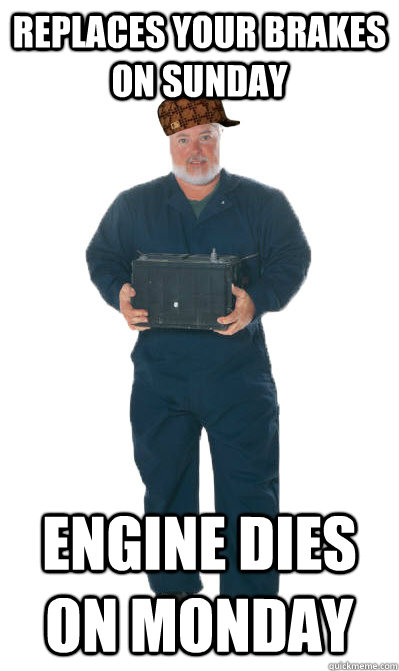 Replaces your brakes on Sunday Engine dies on Monday  Scumbag Mechanic