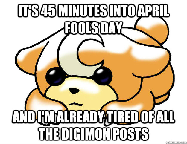 It's 45 minutes into april fools day and i'm already tired of all the digimon posts