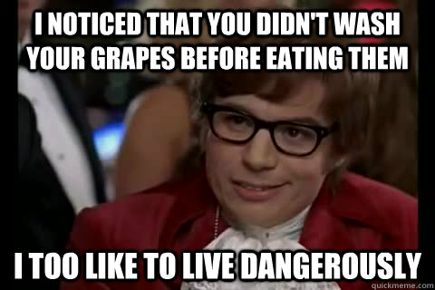 i noticed that you didn't wash your grapes before eating them i too like to live dangerously  - i noticed that you didn't wash your grapes before eating them i too like to live dangerously   Dangerously - Austin Powers