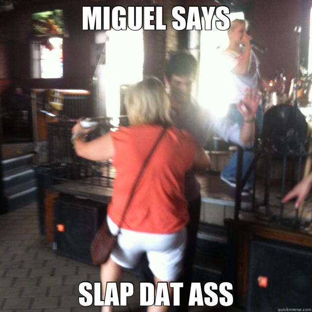 MIGUEL SAYS SLAP DAT ASS  miguel