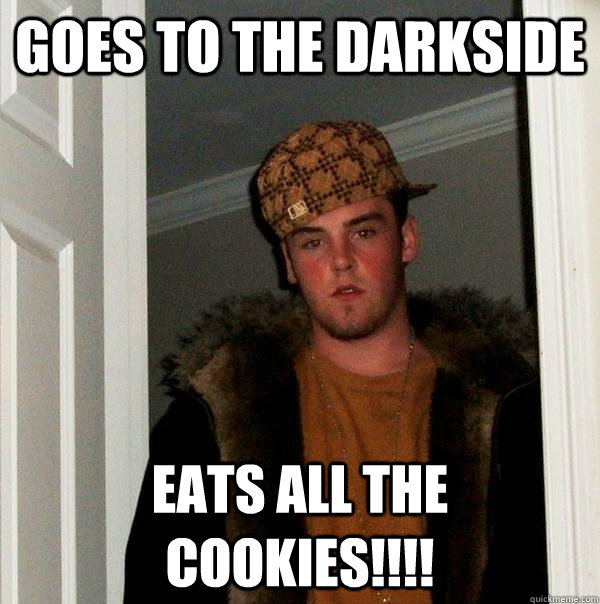 Goes to the Darkside Eats all the cookies!!!! - Goes to the Darkside Eats all the cookies!!!!  Scumbag Steve