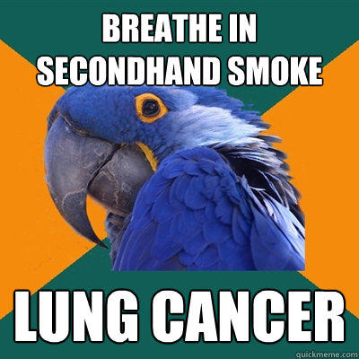 BREATHE IN SECONDHAND SMOKE LUNG CANCER - BREATHE IN SECONDHAND SMOKE LUNG CANCER  Paranoid Parrot