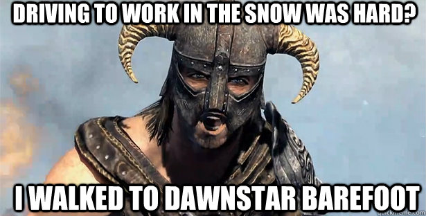 driving to work in the snow was hard? i walked to dawnstar barefoot