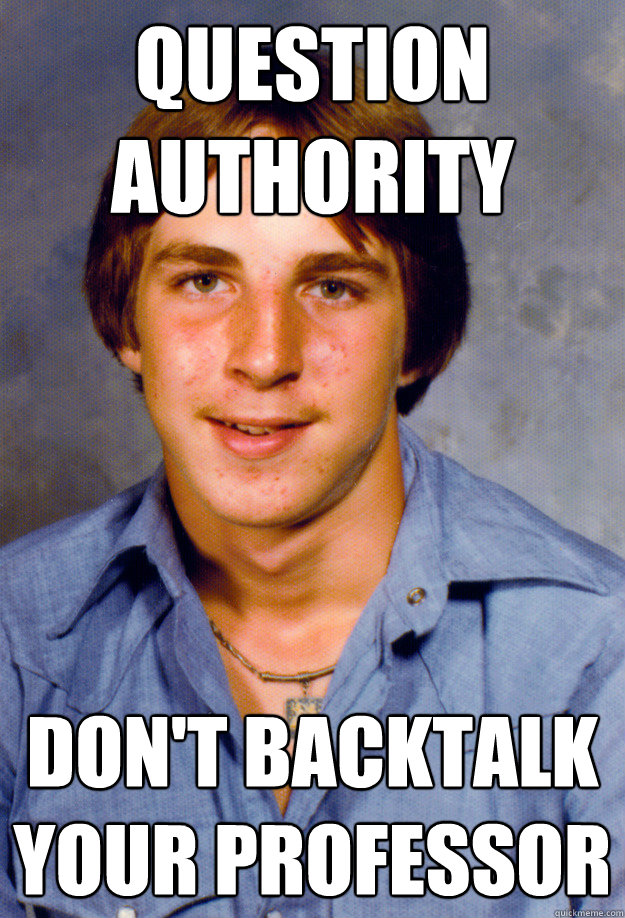 Question Authority Don't backtalk your professor - Question Authority Don't backtalk your professor  Old Economy Steven
