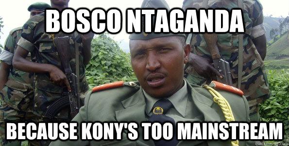 Bosco Ntaganda Because Kony's too mainstream