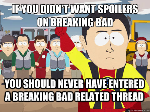 if you didn't want spoilers on breaking bad you should never have entered a breaking bad related thread - if you didn't want spoilers on breaking bad you should never have entered a breaking bad related thread  Misc