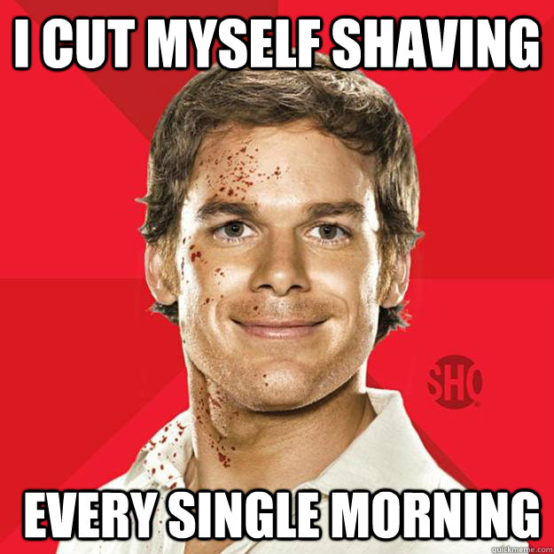 I Cut myself shaving  every single morning