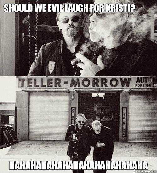 Should we evil laugh for Kristi?  HAHAHAHAHAHAHAHAHAHAHAHAHA  Sons of anarchy