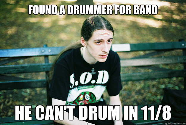 found a drummer for band he can't drum in 11/8 - found a drummer for band he can't drum in 11/8  First World Metal Problems