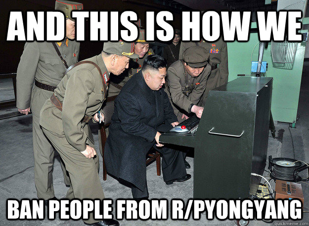 and this is how we ban people from r/pyongyang - and this is how we ban people from r/pyongyang  kim jong un