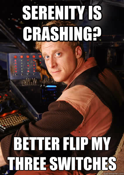 serenity is crashing? better flip my three switches - serenity is crashing? better flip my three switches  Firefly Wash