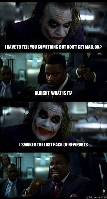 i have to tell you something but don't get mad, ok? alright, what is it? I smoked the last pack of newports. - i have to tell you something but don't get mad, ok? alright, what is it? I smoked the last pack of newports.  Joker with Black guy