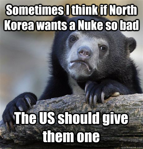 Sometimes I think if North Korea wants a Nuke so bad The US should give them one - Sometimes I think if North Korea wants a Nuke so bad The US should give them one  Confession Bear