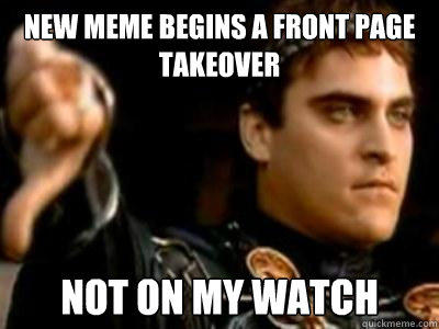 new meme begins a front page takeover not on my watch - new meme begins a front page takeover not on my watch  Downvoting Roman