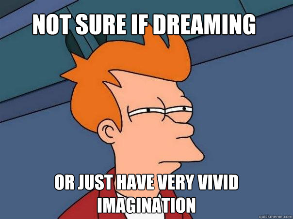 Not sure if dreaming or just have very vivid imagination  Futurama Fry