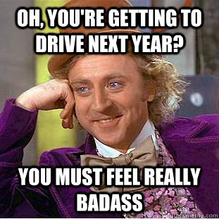 Oh, you're getting to drive next year? You must feel really badass - Oh, you're getting to drive next year? You must feel really badass  Condescending Wonka