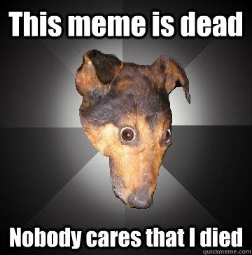 This meme is dead Nobody cares that I died  Depression Dog