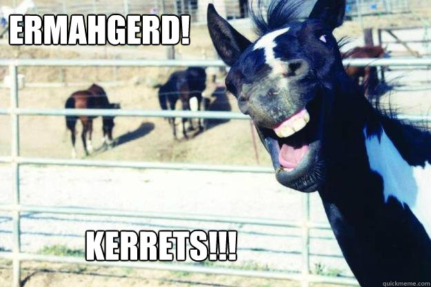 ERMAHGERD!!! KERRETS!!!