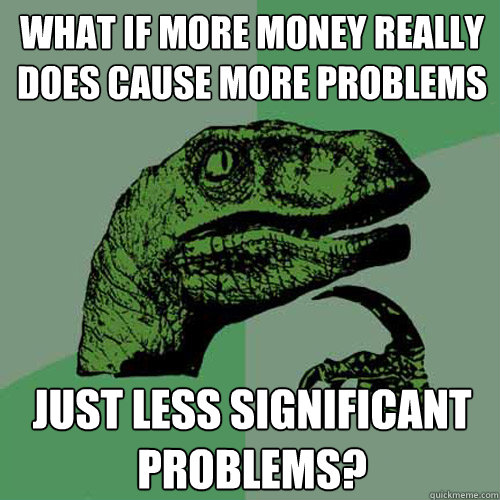 what if more money really does cause more problems just less significant problems? - what if more money really does cause more problems just less significant problems?  Philosoraptor