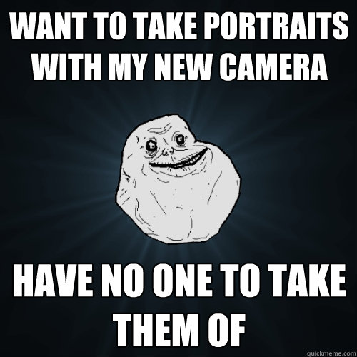 Want to take portraits with my new camera Have no one to take them of  Forever Alone
