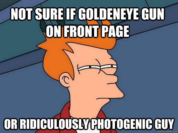 Not sure if Goldeneye gun on front page or ridiculously photogenic guy - Not sure if Goldeneye gun on front page or ridiculously photogenic guy  Futurama Fry