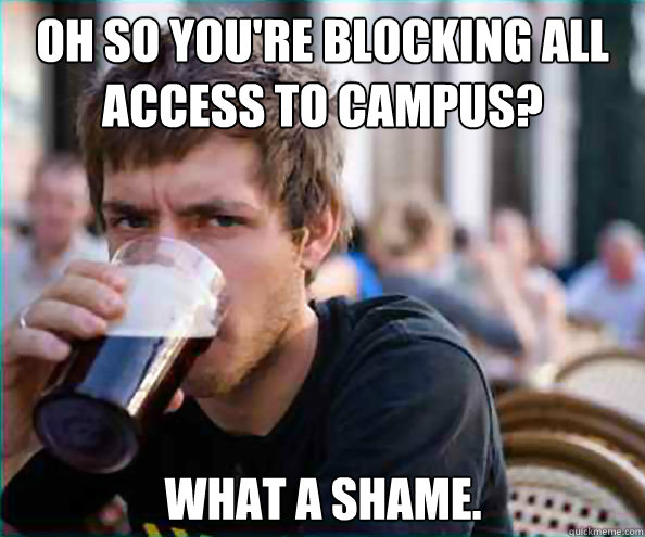 Oh so you're blocking all access to campus? what a shame. - Oh so you're blocking all access to campus? what a shame.  Lazy College Senior