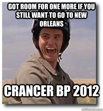 Got room for one more if you still want to go to New Orleans Crancer BP 2012