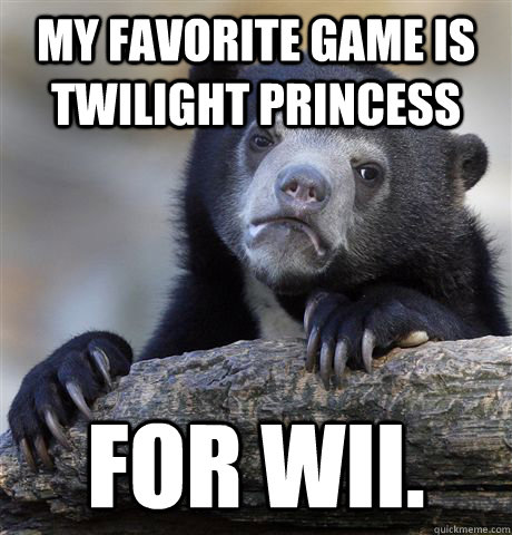 My favorite game is Twilight Princess For Wii. - My favorite game is Twilight Princess For Wii.  Confession Bear