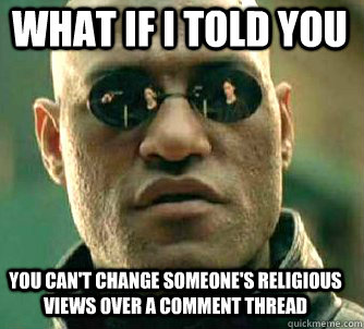 what if i told you you can't change someone's religious views over a comment thread - what if i told you you can't change someone's religious views over a comment thread  Matrix Morpheus