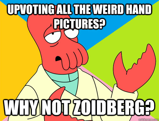 Upvoting all the weird hand pictures? why not zoidberg? - Upvoting all the weird hand pictures? why not zoidberg?  Misc
