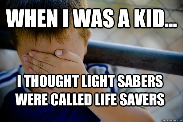 WHEN I WAS A KID... i thought light sabers were called life savers - WHEN I WAS A KID... i thought light sabers were called life savers  Confession kid