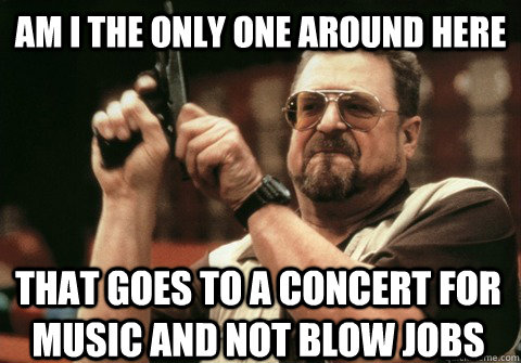 Am I the only one around here that goes to a concert for music and not blow jobs - Am I the only one around here that goes to a concert for music and not blow jobs  Am I the only one