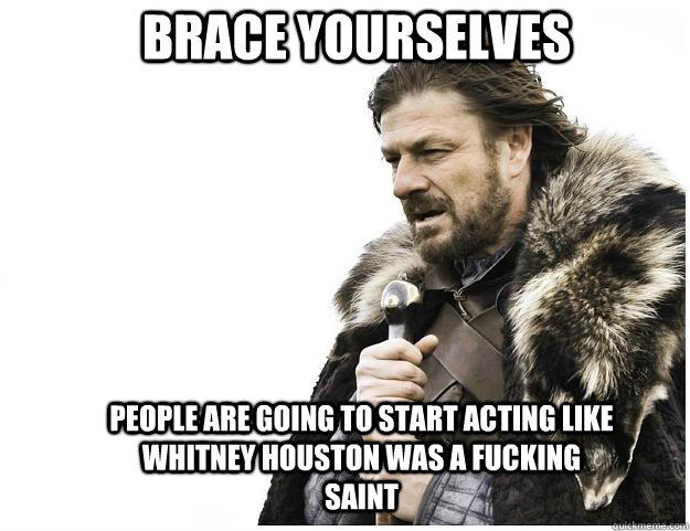 Brace yourselves people are going to start acting like Whitney Houston was a fucking saint - Brace yourselves people are going to start acting like Whitney Houston was a fucking saint  Imminent Ned