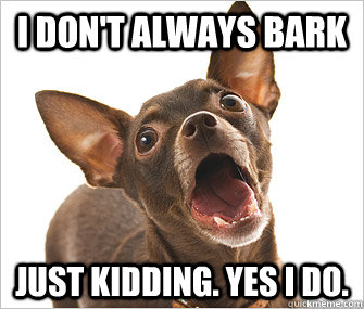 I don't always bark Just kidding. Yes I do. - I don't always bark Just kidding. Yes I do.  Misc