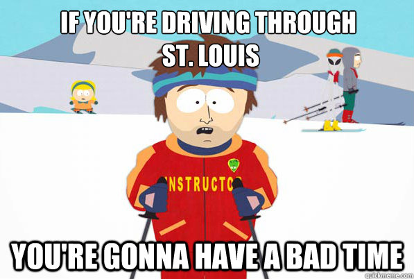 If you're driving through  st. Louis You're gonna have a bad time