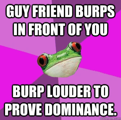 guy friend burps in front of you burp louder to prove dominance. - guy friend burps in front of you burp louder to prove dominance.  Foul Bachelorette Frog