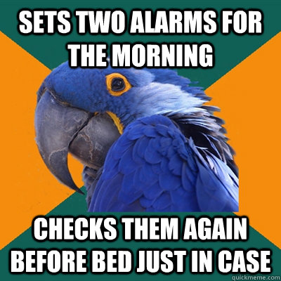 Sets two alarms for the morning Checks them again before bed just in case - Sets two alarms for the morning Checks them again before bed just in case  Paranoid Parrot