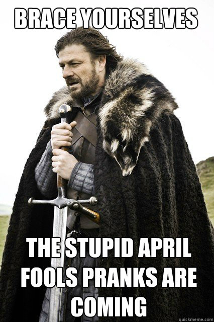 BRACE YOURSELVES The stupid April Fools pranks are coming - BRACE YOURSELVES The stupid April Fools pranks are coming  Boromir Relationship