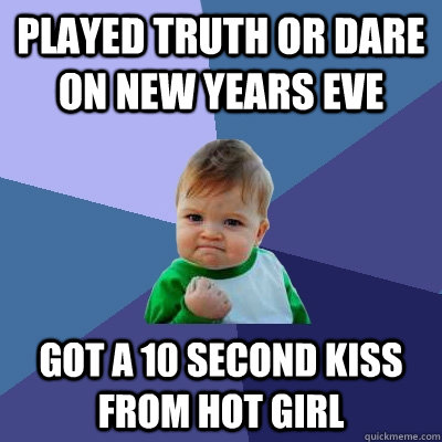 played truth or dare on new years eve got a 10 second kiss from hot girl  - played truth or dare on new years eve got a 10 second kiss from hot girl   Success Kid