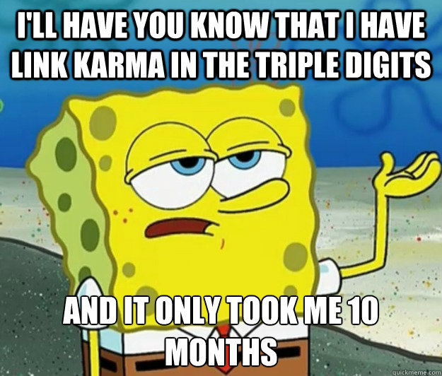 I'll have you know that I have link Karma in the triple digits And it only took me 10 months - I'll have you know that I have link Karma in the triple digits And it only took me 10 months  Tough Spongebob