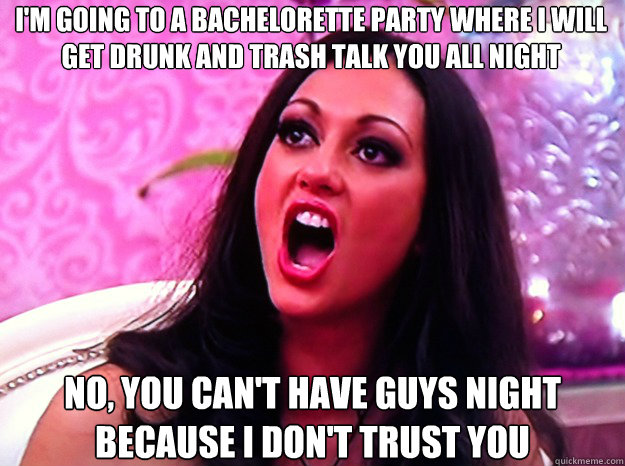 I'M GOING TO A BACHELORETTE PARTY WHERE I WILL GET DRUNK AND TRASH TALK YOU ALL NIGHT  NO, YOU CAN'T HAVE GUYS NIGHT BECAUSE I DON'T TRUST YOU - I'M GOING TO A BACHELORETTE PARTY WHERE I WILL GET DRUNK AND TRASH TALK YOU ALL NIGHT  NO, YOU CAN'T HAVE GUYS NIGHT BECAUSE I DON'T TRUST YOU  Feminist Nazi