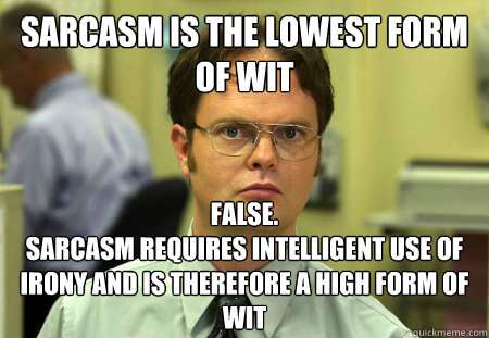 Sarcasm is the lowest form of wit False. Sarcasm requires ...