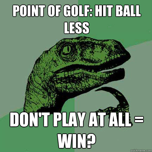 Point of golf: hit ball less Don't play at all = win? - Point of golf: hit ball less Don't play at all = win?  Philosoraptor