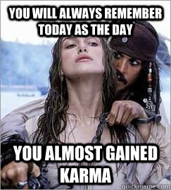 3cd4b02a2543f50a898c88a0424457acebe3c4f9d1f2d7162c119578807af079 you will always remember today as the day you almost gained karma
