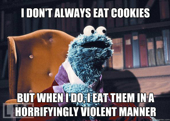 I don't always eat cookies but when i do, i eat them in a horrifyingly violent manner  Cookieman