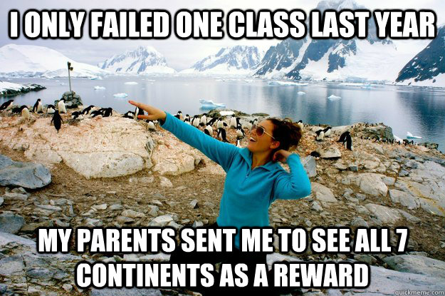 I only failed one class last year my parents sent me to see all 7 continents as a reward