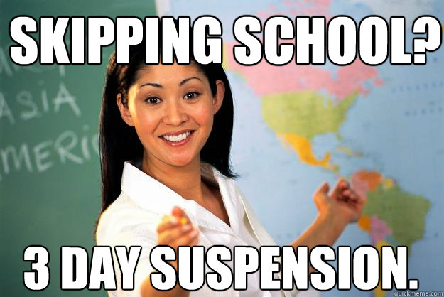 Skipping school?  3 day suspension. - Skipping school?  3 day suspension.  Unhelpful High School Teacher