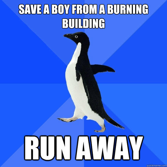 Save a boy from a burning building Run away - Save a boy from a burning building Run away  Socially Awkward Penguin